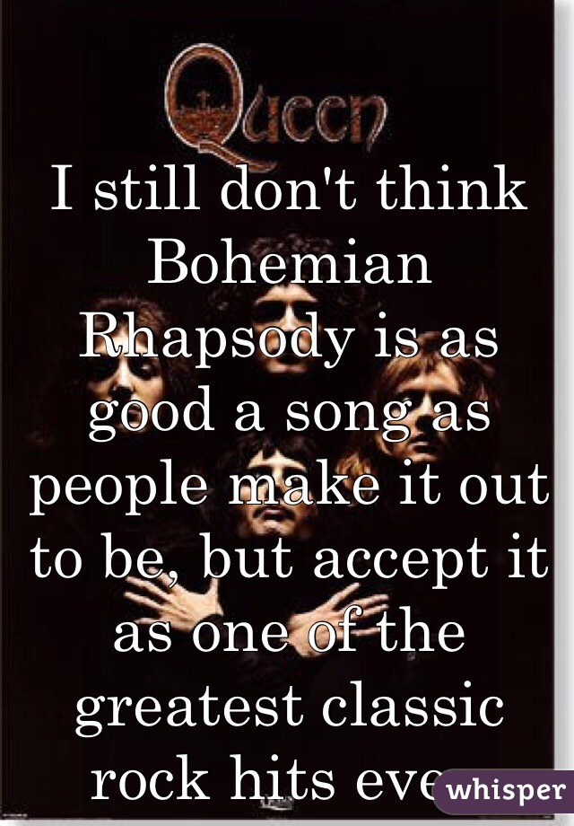 I still don't think Bohemian Rhapsody is as good a song as people make it out to be, but accept it as one of the greatest classic rock hits ever.