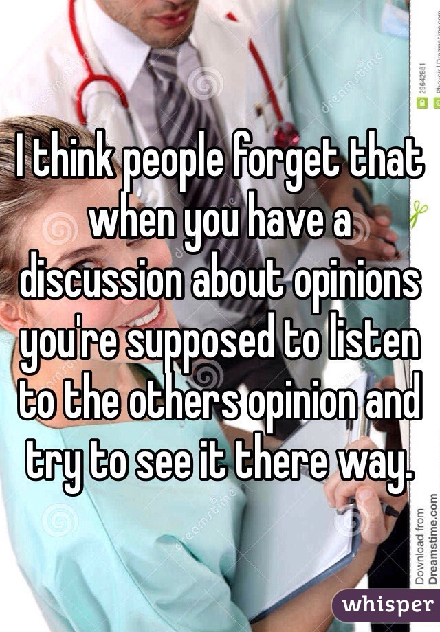 I think people forget that when you have a discussion about opinions you're supposed to listen to the others opinion and try to see it there way.