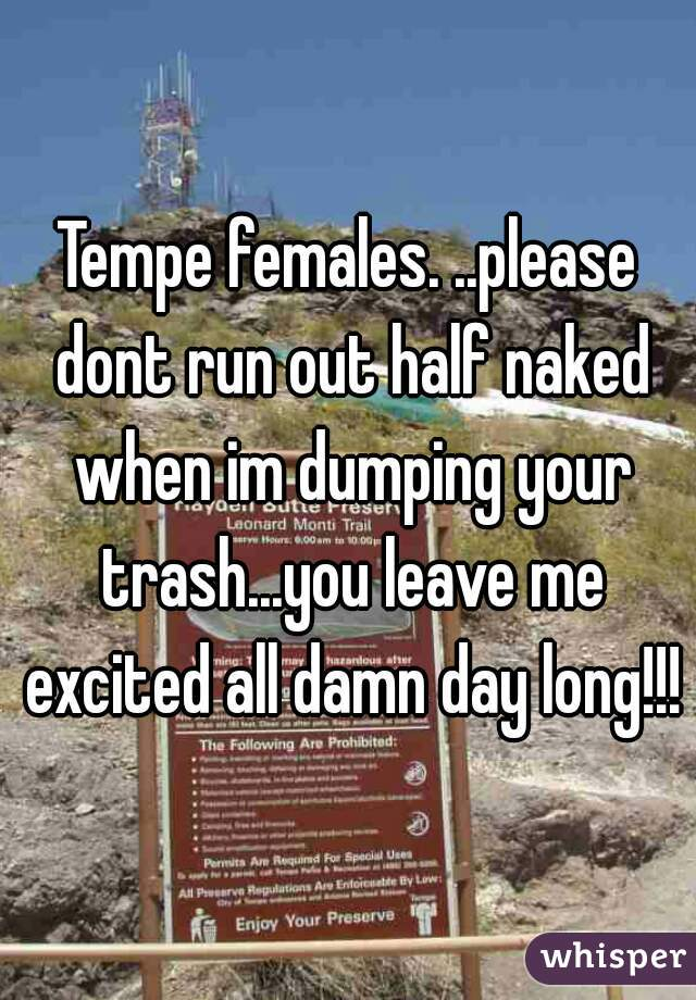 Tempe females. ..please dont run out half naked when im dumping your trash...you leave me excited all damn day long!!!