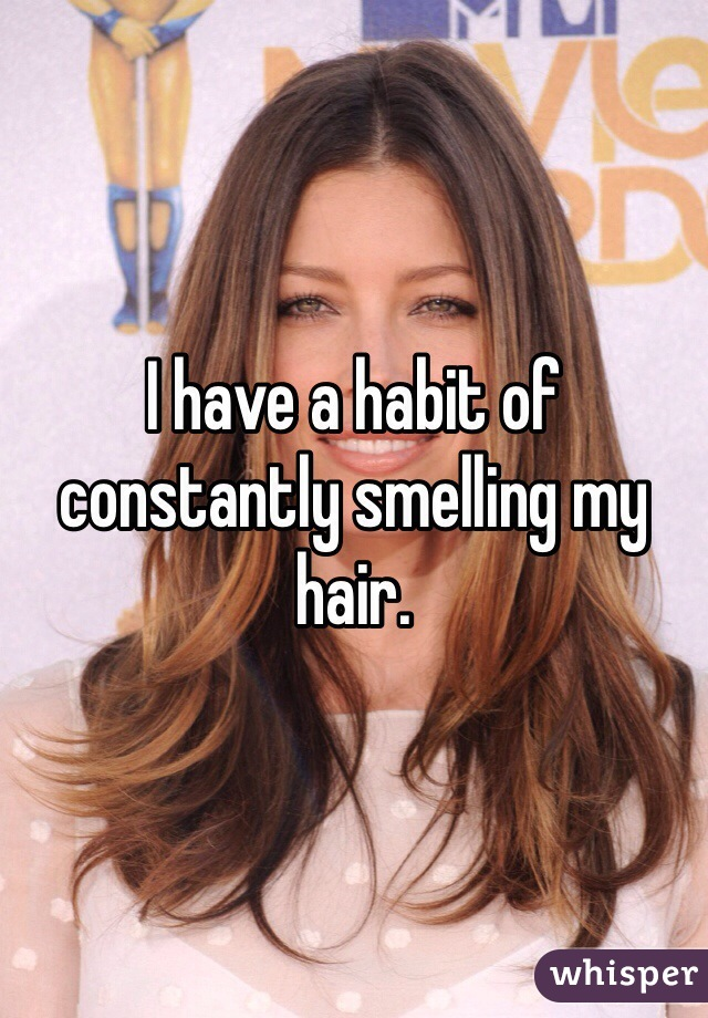 I have a habit of constantly smelling my hair.