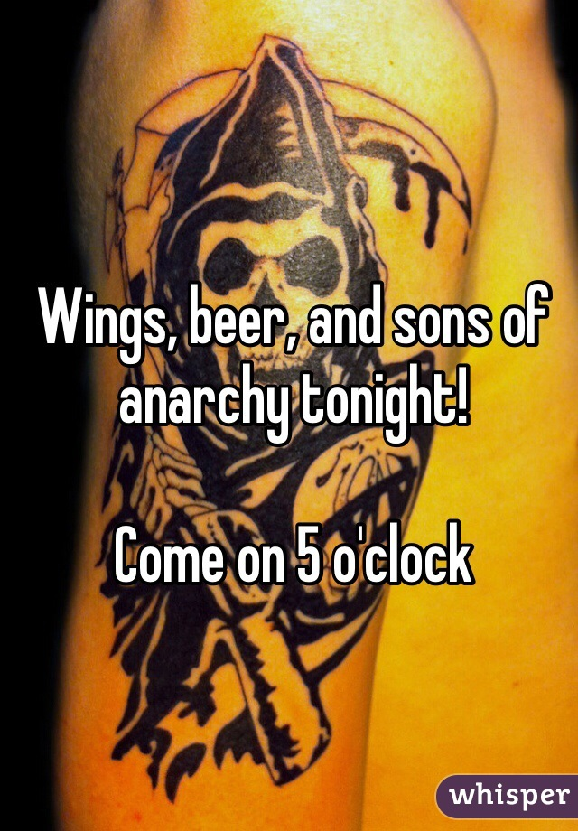 Wings, beer, and sons of anarchy tonight!  Come on 5 o'clock