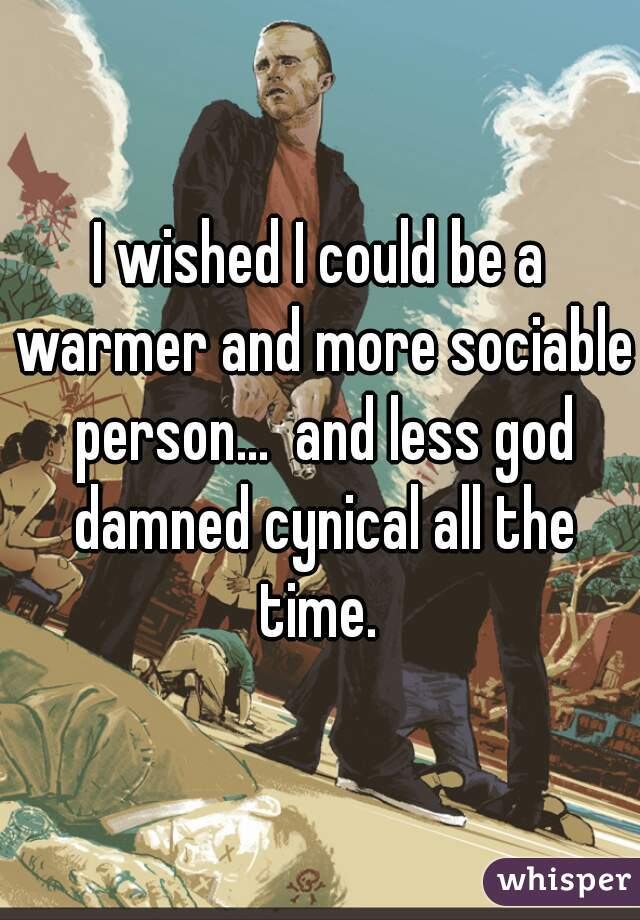 I wished I could be a warmer and more sociable person...  and less god damned cynical all the time.