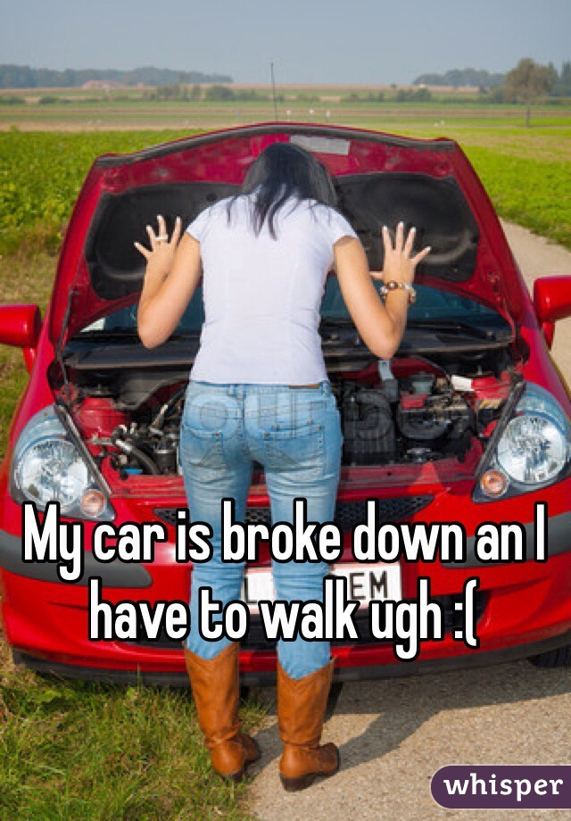 My car is broke down an I have to walk ugh :(