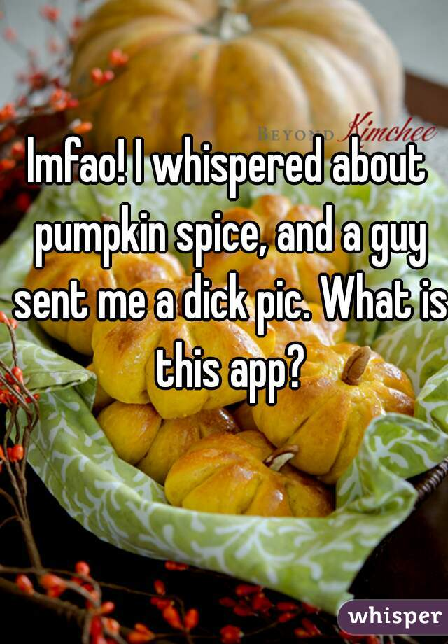 lmfao! I whispered about pumpkin spice, and a guy sent me a dick pic. What is this app?