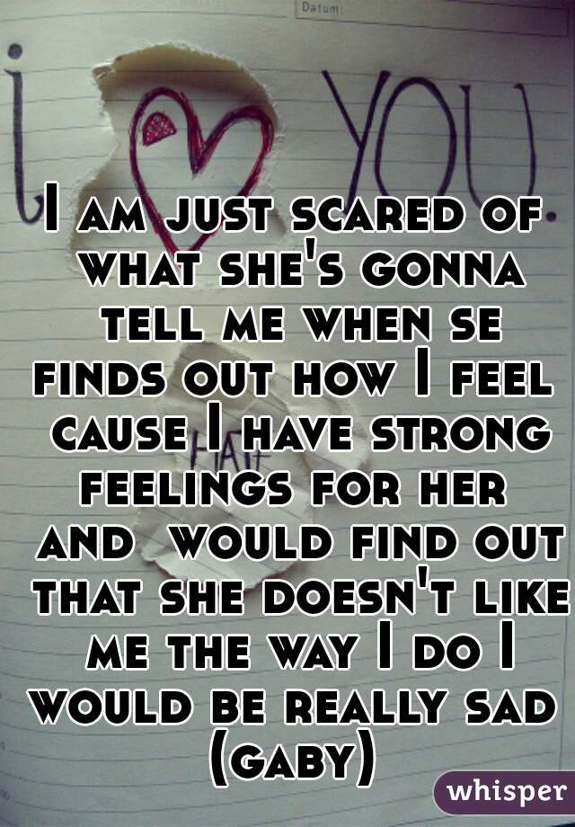 I am just scared of what she's gonna tell me when se finds out how I feel  cause I have strong feelings for her  and  would find out that she doesn't like me the way I do I would be really sad  (gaby)