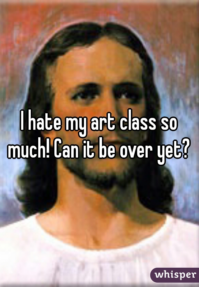I hate my art class so much! Can it be over yet?