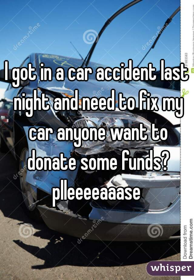 I got in a car accident last night and need to fix my car anyone want to donate some funds? plleeeeaaase