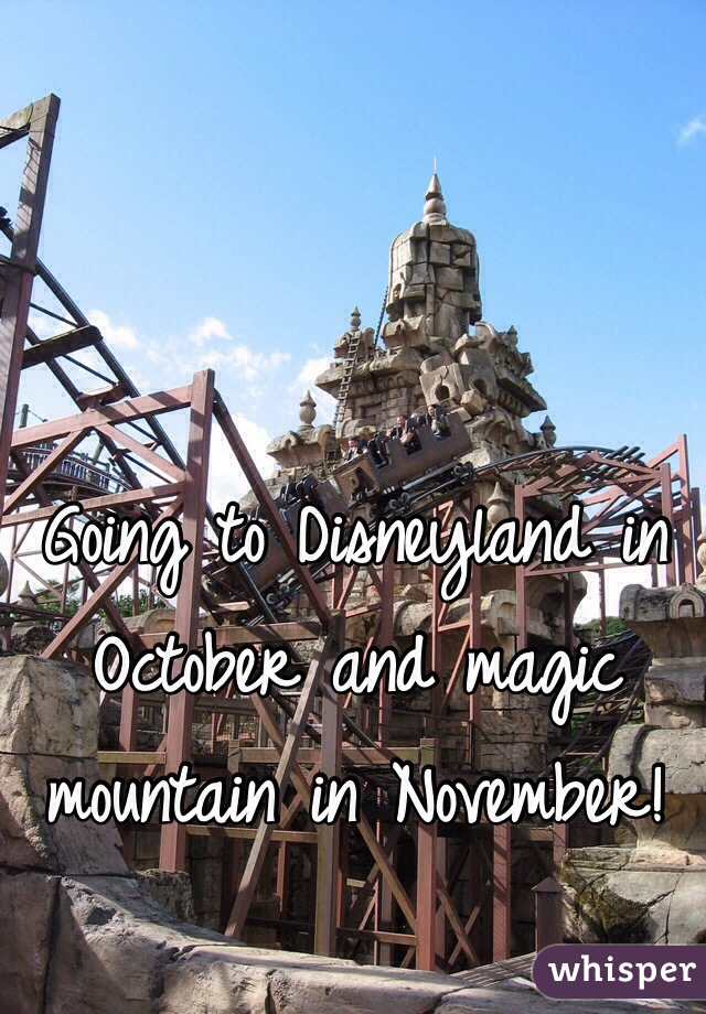 Going to Disneyland in October and magic mountain in November!
