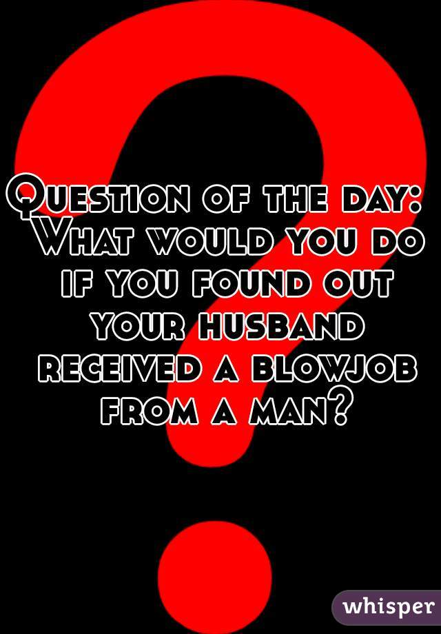 Question of the day:  What would you do if you found out your husband received a blowjob from a man?