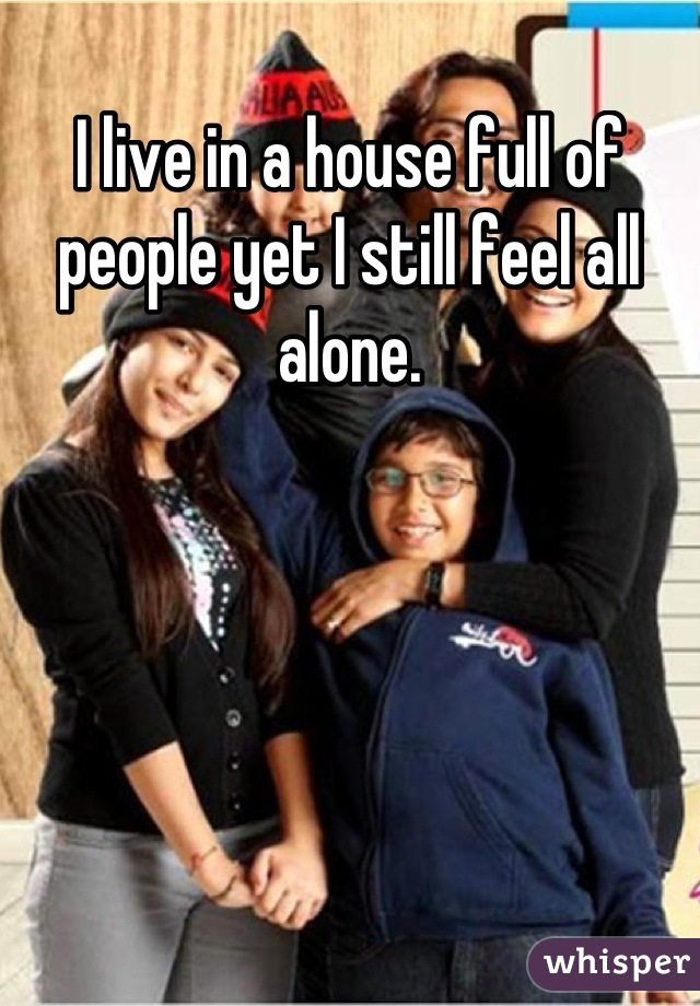I live in a house full of people yet I still feel all alone.