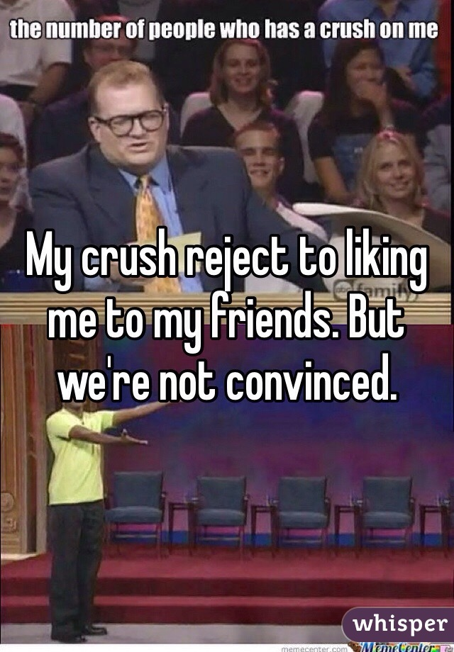 My crush reject to liking me to my friends. But we're not convinced.