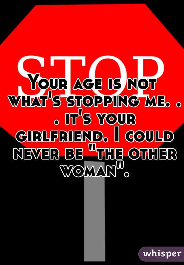 "Your age is not what's stopping me. . . it's your girlfriend. I could never be ""the other woman""."