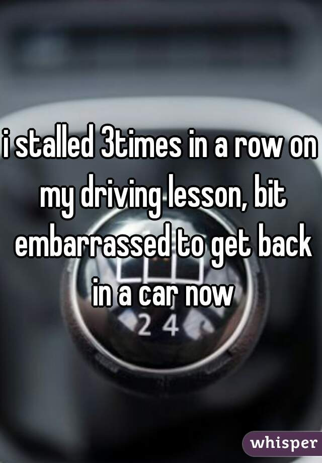 i stalled 3times in a row on my driving lesson, bit embarrassed to get back in a car now
