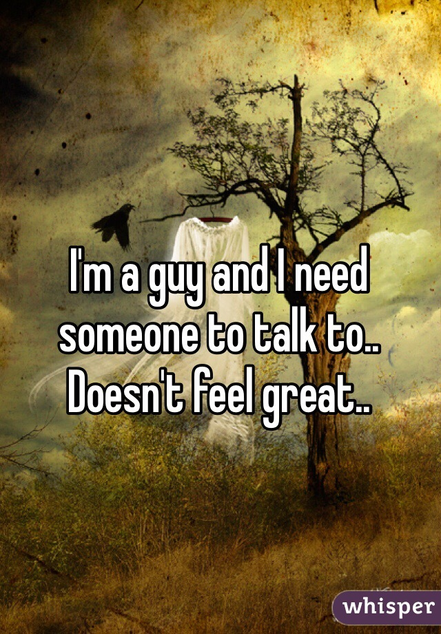I'm a guy and I need someone to talk to.. Doesn't feel great..