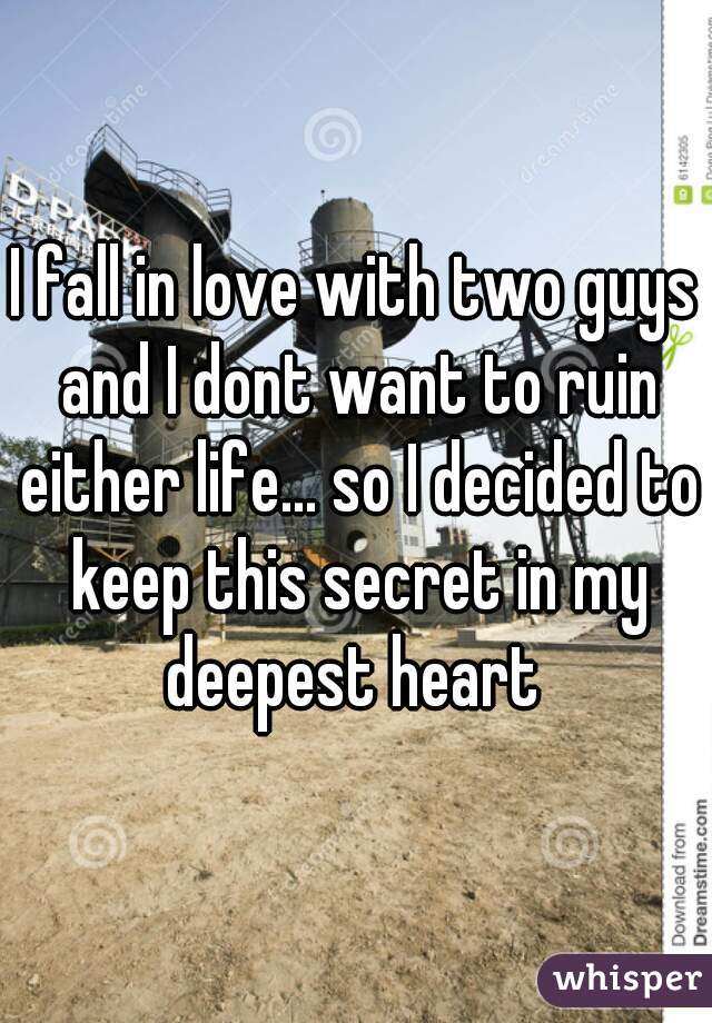 I fall in love with two guys and I dont want to ruin either life... so I decided to keep this secret in my deepest heart