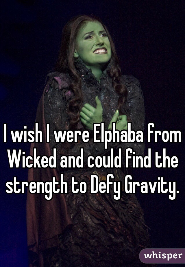 I wish I were Elphaba from Wicked and could find the strength to Defy Gravity.