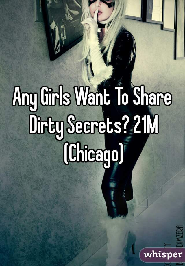 Any Girls Want To Share Dirty Secrets? 21M (Chicago)