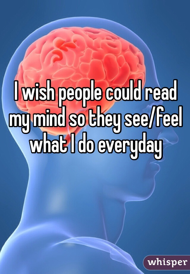I wish people could read my mind so they see/feel what I do everyday