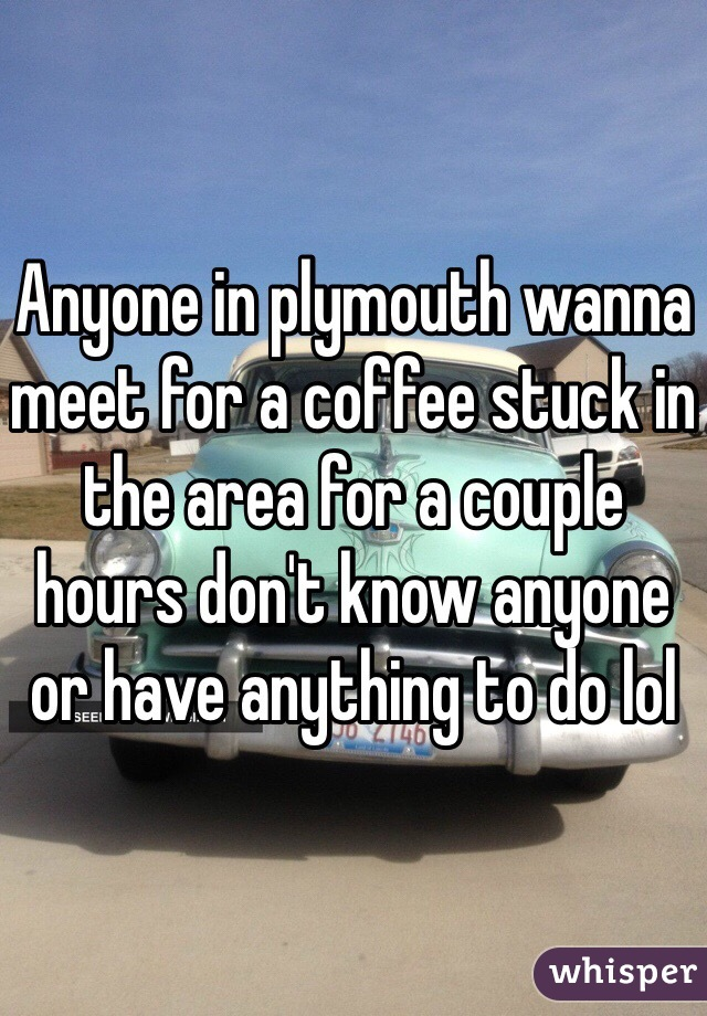 Anyone in plymouth wanna meet for a coffee stuck in the area for a couple hours don't know anyone or have anything to do lol