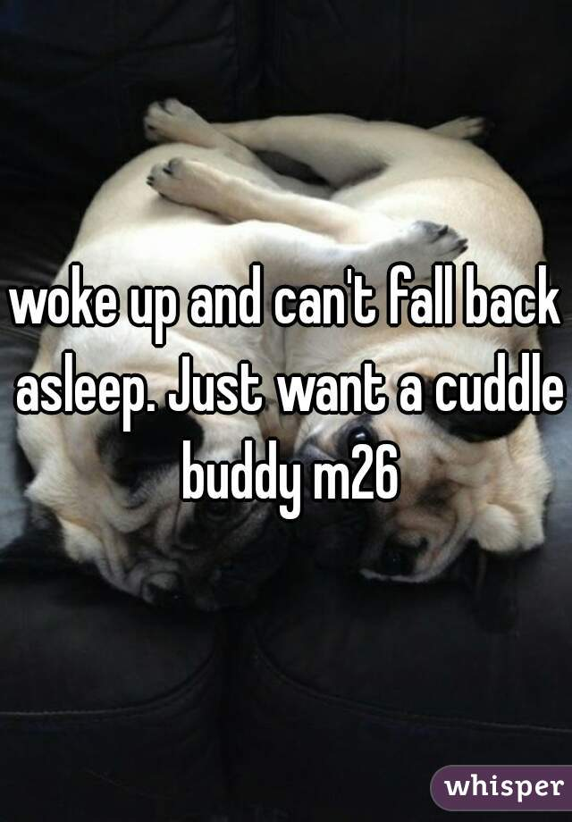 woke up and can't fall back asleep. Just want a cuddle buddy m26
