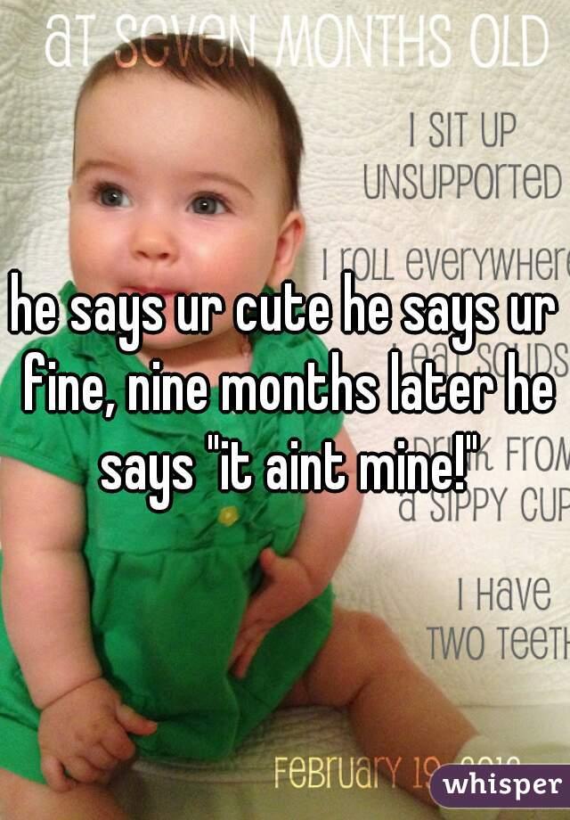 "he says ur cute he says ur fine, nine months later he says ""it aint mine!"""