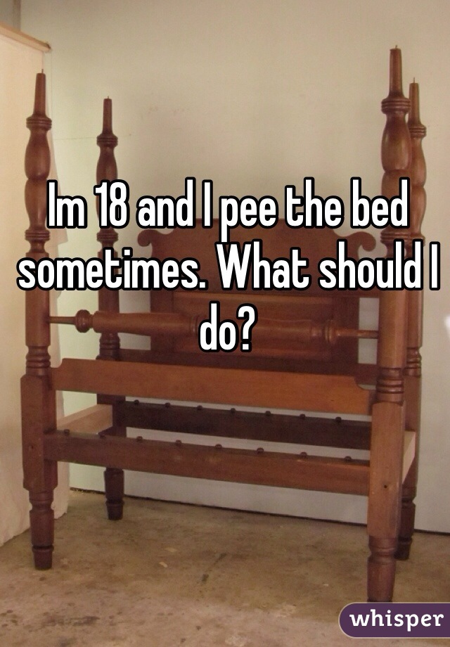 Im 18 and I pee the bed sometimes. What should I do?