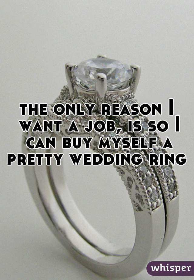 the only reason I want a job, is so I can buy myself a pretty wedding ring