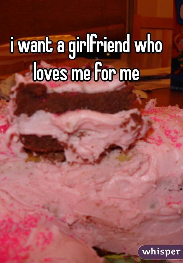 i want a girlfriend who loves me for me