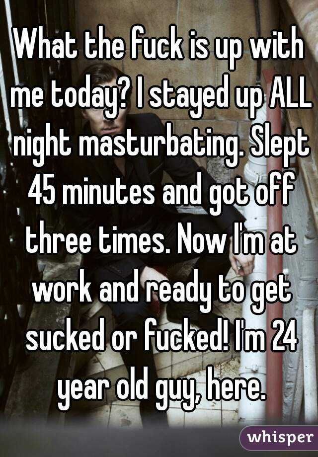 What the fuck is up with me today? I stayed up ALL night masturbating. Slept 45 minutes and got off three times. Now I'm at work and ready to get sucked or fucked! I'm 24 year old guy, here.