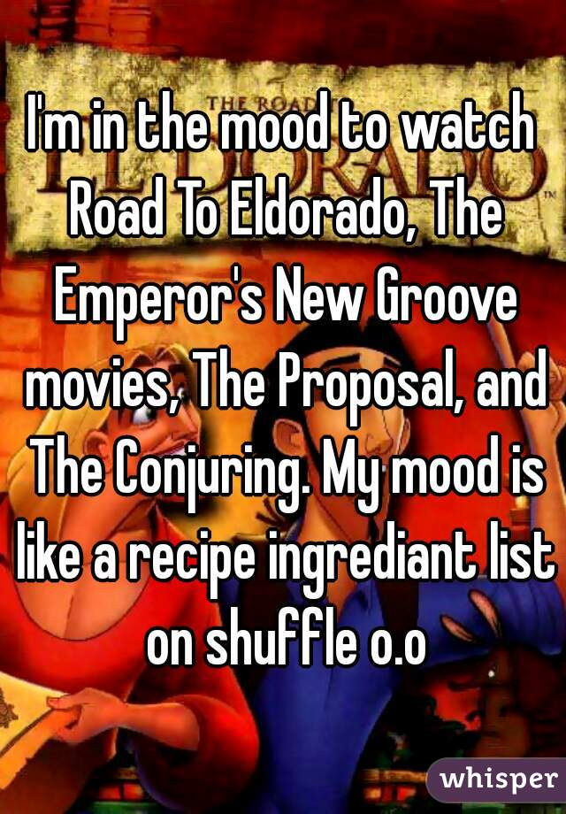I'm in the mood to watch Road To Eldorado, The Emperor's New Groove movies, The Proposal, and The Conjuring. My mood is like a recipe ingrediant list on shuffle o.o