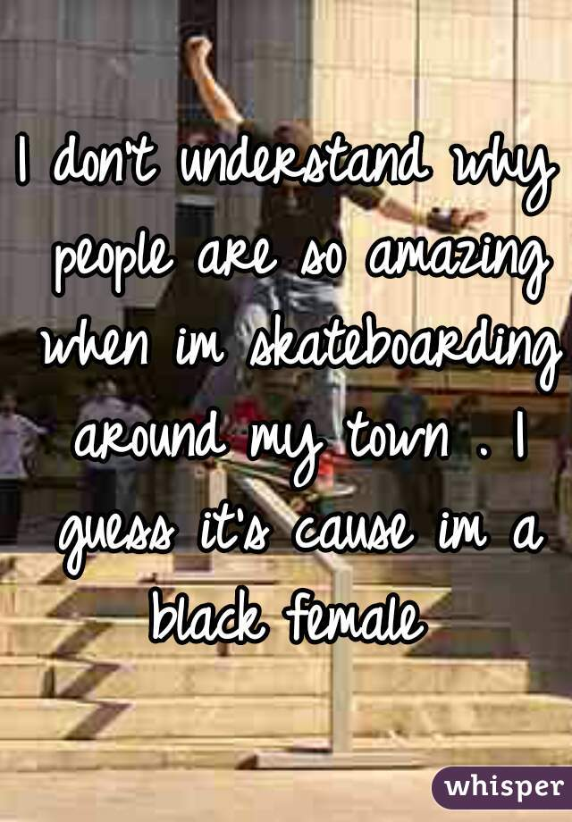 I don't understand why people are so amazing when im skateboarding around my town . I guess it's cause im a black female