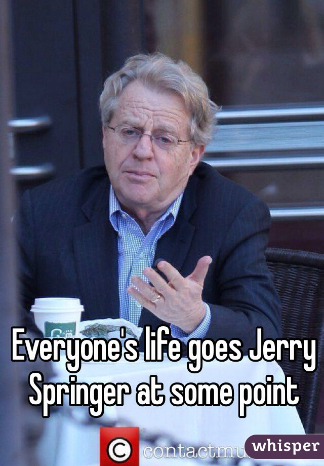 Everyone's life goes Jerry Springer at some point
