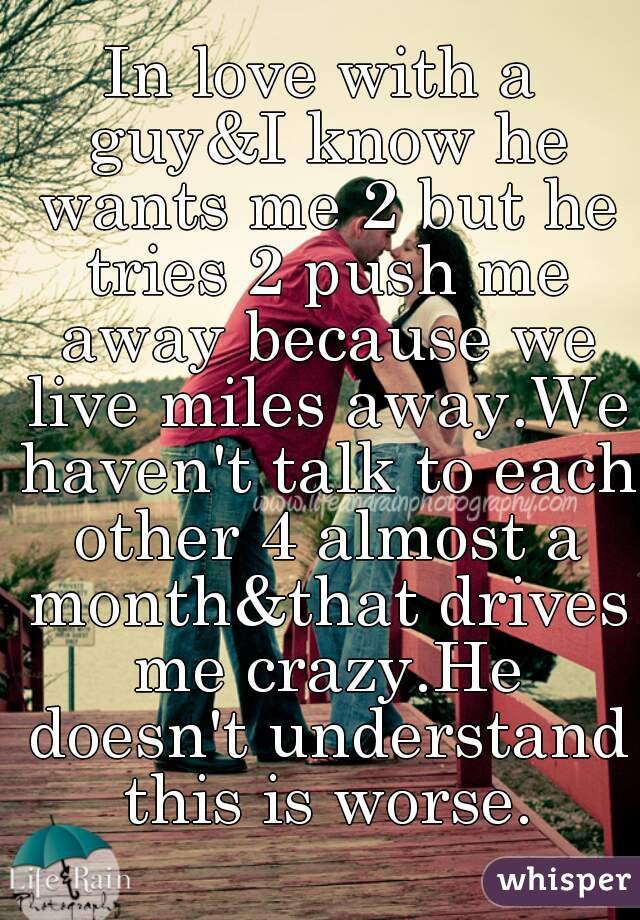 In love with a guy&I know he wants me 2 but he tries 2 push me away because we live miles away.We haven't talk to each other 4 almost a month&that drives me crazy.He doesn't understand this is worse.