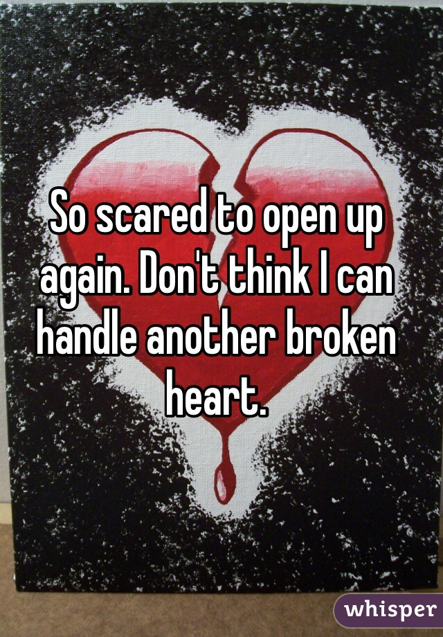 So scared to open up again. Don't think I can handle another broken heart.