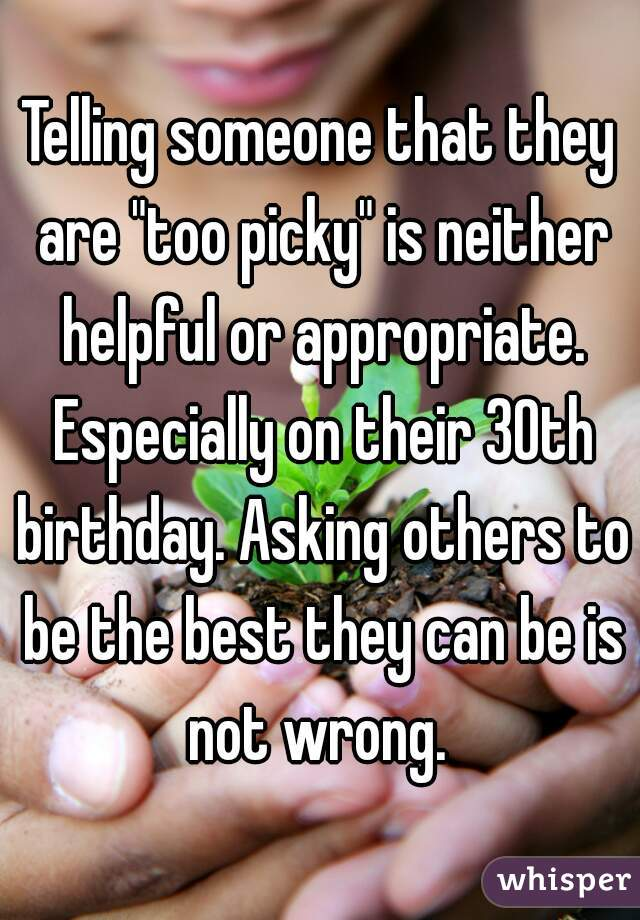 "Telling someone that they are ""too picky"" is neither helpful or appropriate. Especially on their 30th birthday. Asking others to be the best they can be is not wrong."