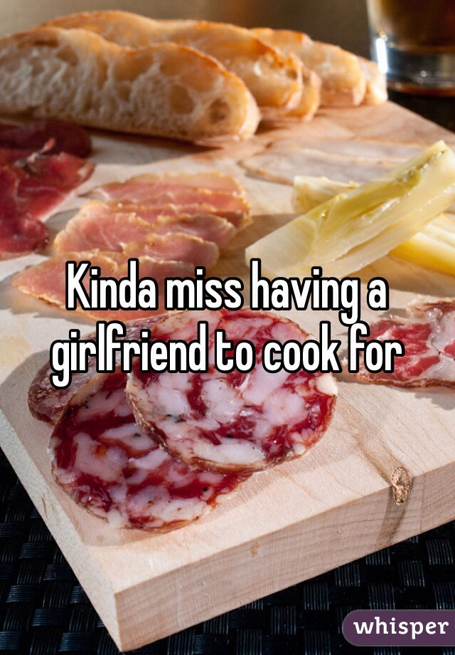 Kinda miss having a girlfriend to cook for
