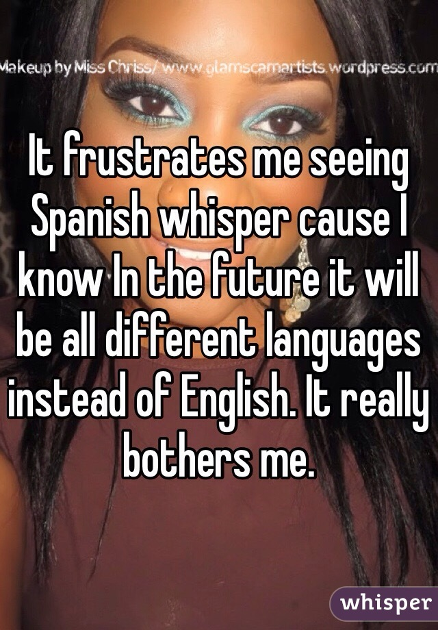 It frustrates me seeing Spanish whisper cause I know In the future it will be all different languages instead of English. It really bothers me.