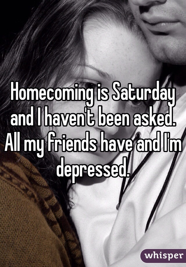 Homecoming is Saturday and I haven't been asked. All my friends have and I'm depressed.