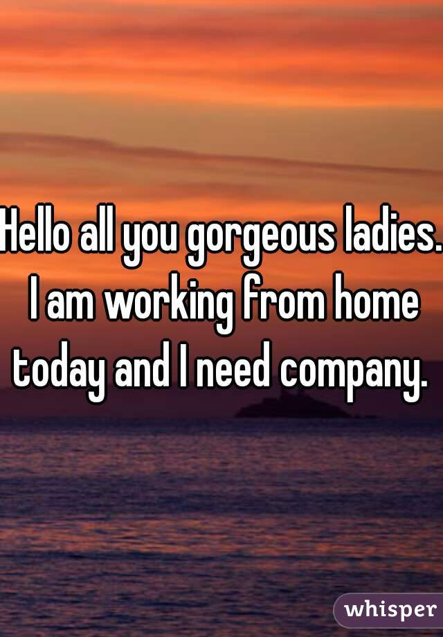 Hello all you gorgeous ladies. I am working from home today and I need company.