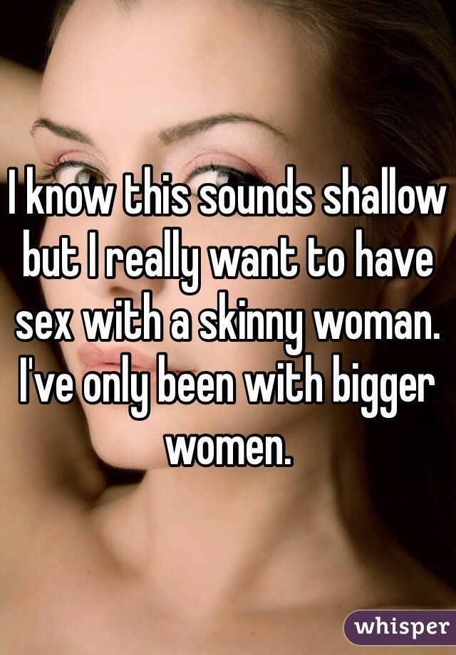 I know this sounds shallow but I really want to have sex with a skinny woman. I've only been with bigger women.