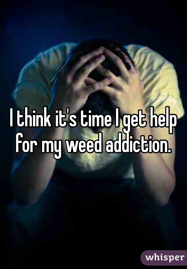 I think it's time I get help for my weed addiction.