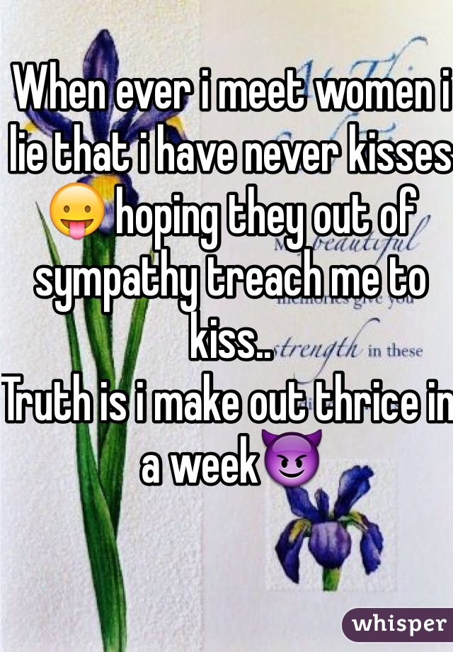 When ever i meet women i lie that i have never kisses😛 hoping they out of sympathy treach me to kiss.. Truth is i make out thrice in a week😈