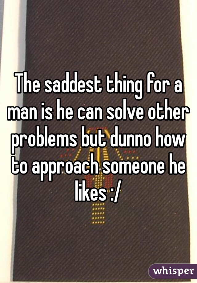 The saddest thing for a man is he can solve other problems but dunno how to approach someone he likes :/