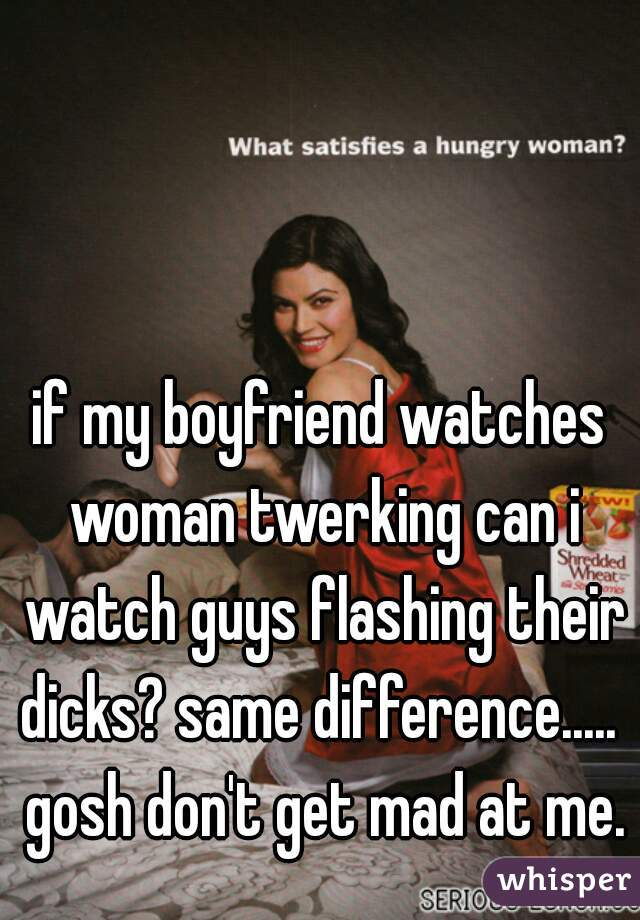 if my boyfriend watches woman twerking can i watch guys flashing their dicks? same difference.....  gosh don't get mad at me.