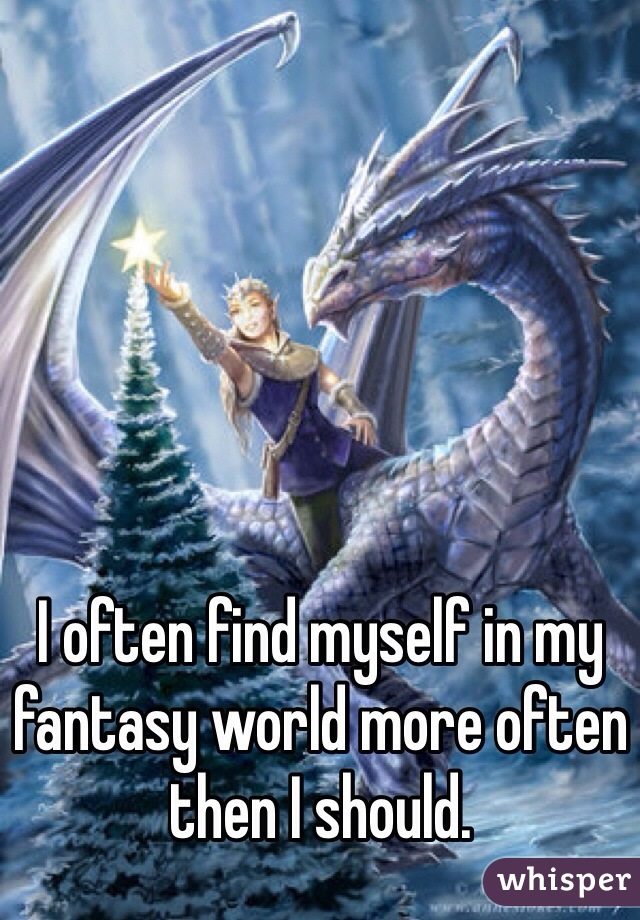 I often find myself in my fantasy world more often then I should.
