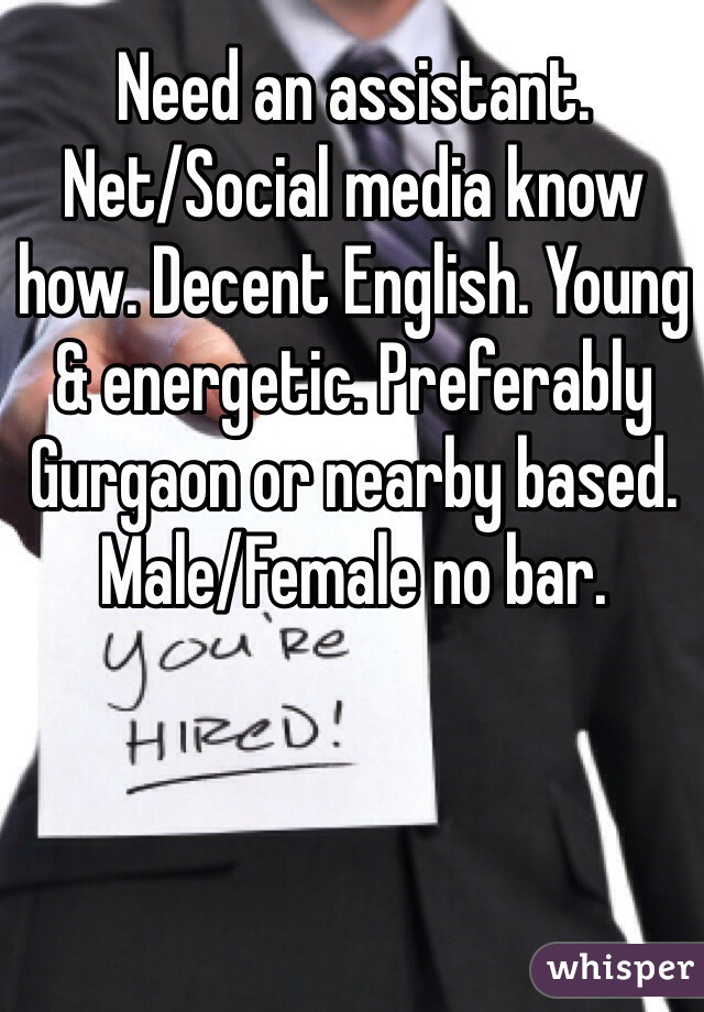 Need an assistant.  Net/Social media know how. Decent English. Young & energetic. Preferably Gurgaon or nearby based. Male/Female no bar.