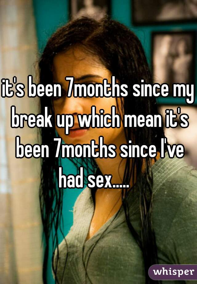 it's been 7months since my break up which mean it's been 7months since I've had sex.....