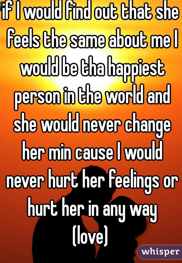 if I would find out that she feels the same about me I would be tha happiest person in the world and she would never change her min cause I would never hurt her feelings or hurt her in any way  (love)