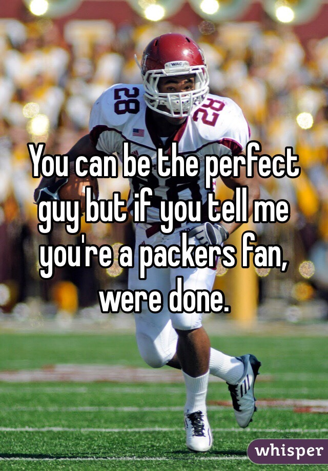 You can be the perfect guy but if you tell me you're a packers fan, were done.