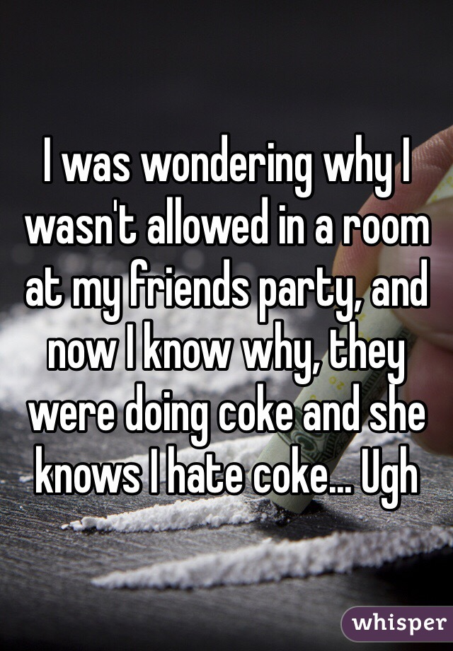 I was wondering why I wasn't allowed in a room at my friends party, and now I know why, they were doing coke and she knows I hate coke... Ugh